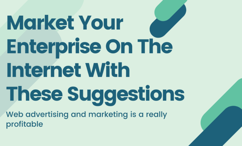 Market Your Enterprise On The Internet With These Suggestions