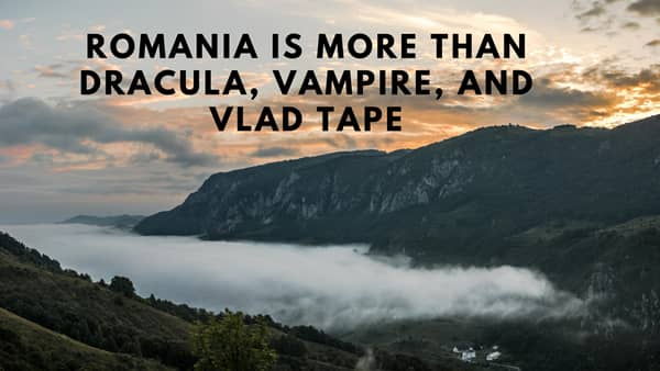 Romania is more than Dracula, Vampire, and Vlad Tape