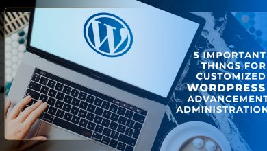 Photo of 5 Important Things for Customized WordPress Advancement Administration